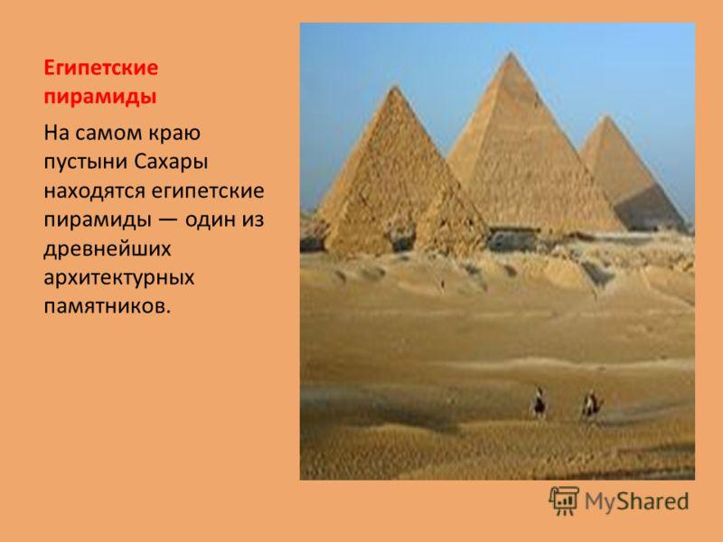 Египетские пирамиды На самом краю пустыни Сахары находятся египетские пирамиды один из древнейших архитектурных памятников.