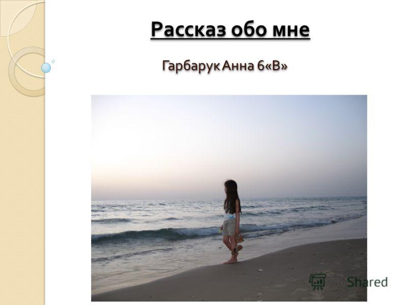 Рассказ обо мне Гарбарук Анна 6« В »