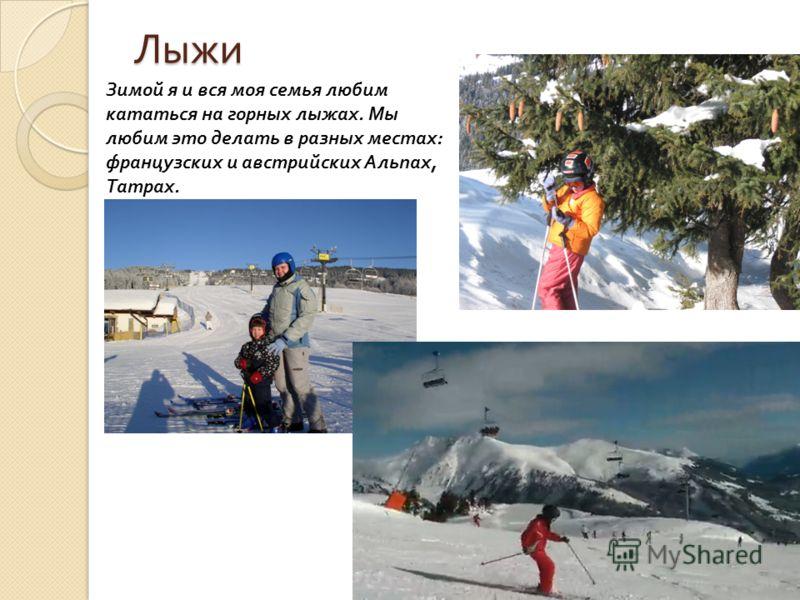 Лыжи Зимой я и вся моя семья любим кататься на горных лыжах. Мы любим это делать в разных местах: французских и австрийских Альпах, Татрах.