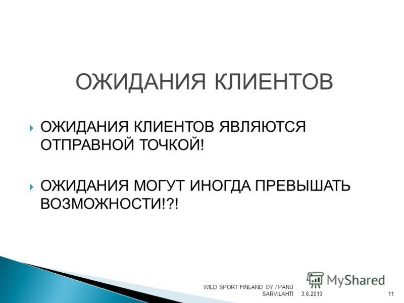 ОЖИДАНИЯ КЛИЕНТОВ ОЖИДАНИЯ КЛИЕНТОВ ЯВЛЯЮТСЯ ОТПРАВНОЙ ТОЧКОЙ! ОЖИДАНИЯ МОГУТ ИНОГДА ПРЕВЫШАТЬ ВОЗМОЖНОСТИ!?! 3.6.2013 WILD SPORT FINLAND OY / PANU SARVILAHTI11