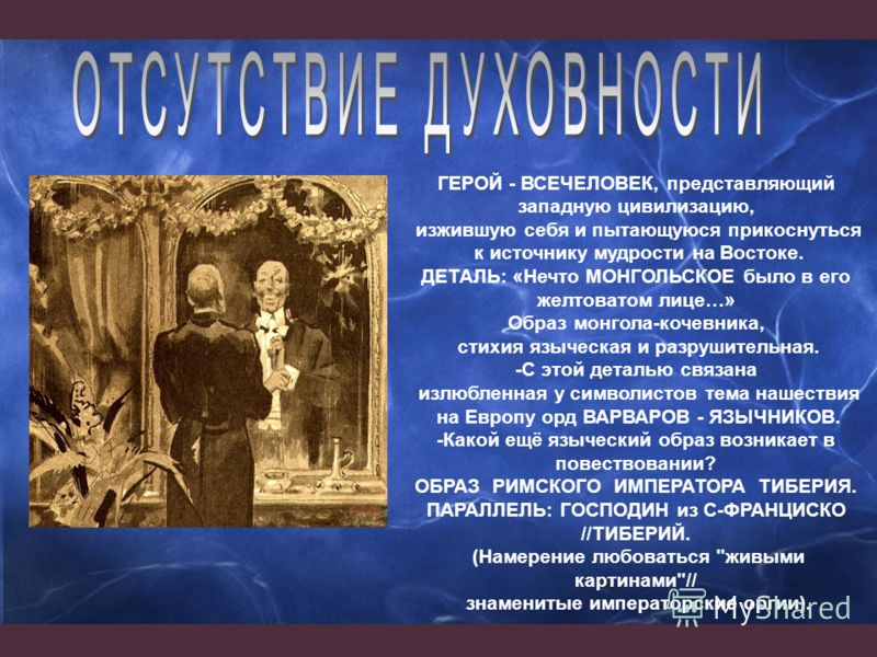 ГЕРОЙ - ВСЕЧЕЛОВЕК, представляющий западную цивилизацию, изжившую себя и пытающуюся прикоснуться к источнику мудрости на Востоке. ДЕТАЛЬ: «Нечто МОНГОЛЬСКОЕ было в его желтоватом лице…» Образ монгола-кочевника, стихия языческая и разрушительная. -С э