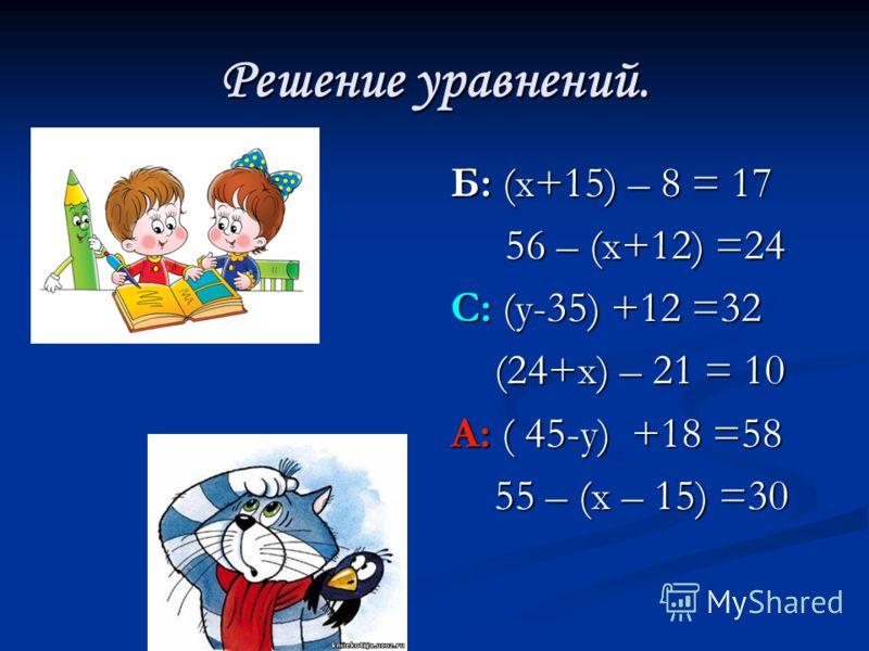 Решение уравнений. Б: (х+15) – 8 = 17 56 – (х+12) =24 С: (у-35) +12 =32 (24+х) – 21 = 10 А: ( 45-у) +18 =58 55 – (х – 15) =30