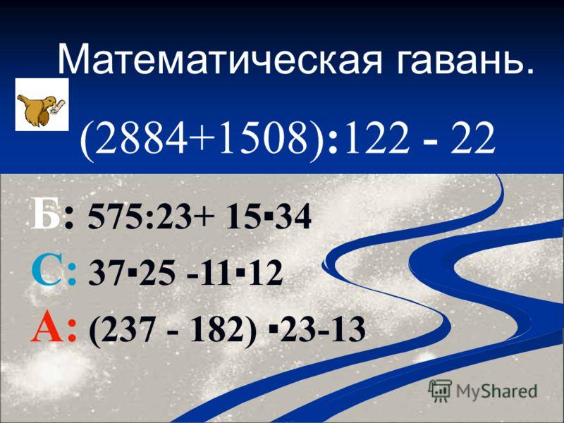 Математическая гавань. (2884+1508):122 - 22 Б: 575:23+ 1534 С: 3725 -1112 А: (237 - 182) 23-13