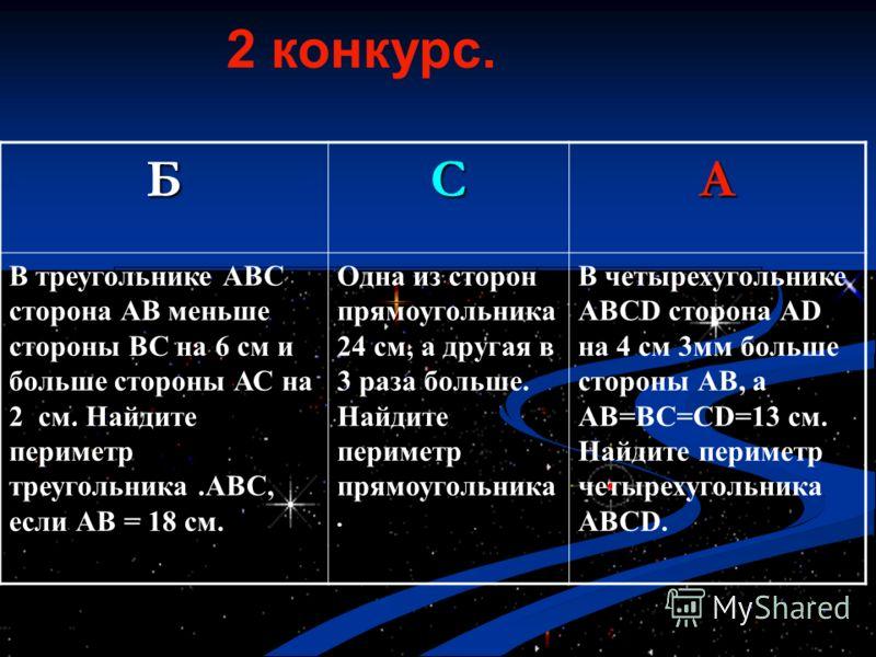 2 конкурс. БCА В треугольнике АВС сторона АВ меньше стороны ВС на 6 см и больше стороны АС на 2 см. Найдите периметр треугольника.АВС, если АВ = 18 см. Одна из сторон прямоугольника 24 см, а другая в 3 раза больше. Найдите периметр прямоугольника. В