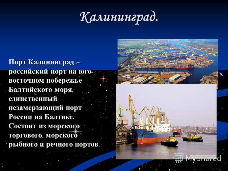 Порт Калининград российский порт на юго - восточном побережье Балтийского моря, единственный незамерзающий порт России на Балтике. Состоит из морского торгового, морского рыбного и речного портов. Калининград.