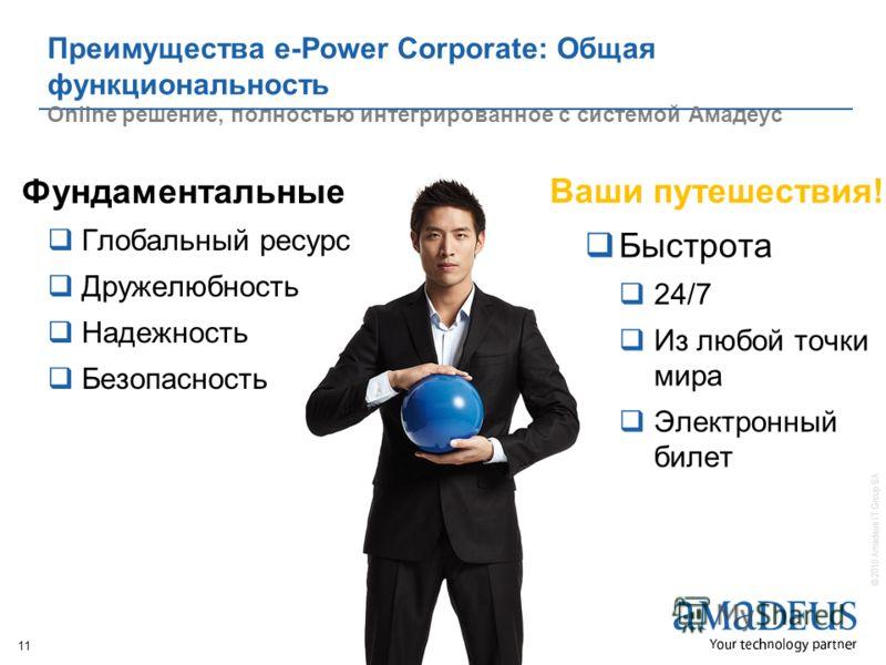 Brighter, Bolder, Better 11 © 2010 Amadeus IT Group SA Преимущества e-Power Corporate: Общая функциональность Оnline решение, полностью интегрированное с системой Амадеус Фундаментальные Глобальный ресурс Дружелюбность Надежность Безопасность Ваши пу