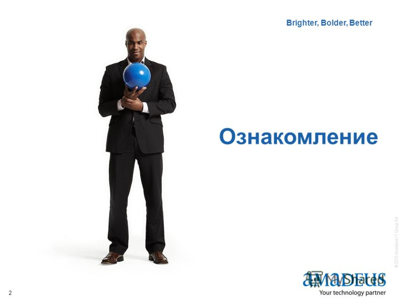 © 2010 Amadeus IT Group SA Brighter, Bolder, Better IT Solutions Brighter, Bolder, Better 2 Ознакомление
