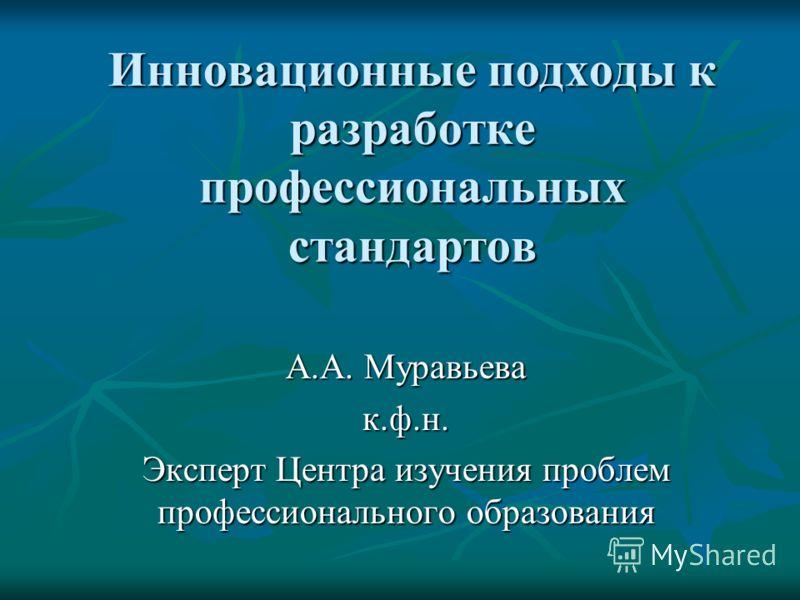 Инновационные подходы к разработке профессиональных стандартов А.А. Муравьева к.ф.н. Эксперт Центра изучения проблем профессионального образования
