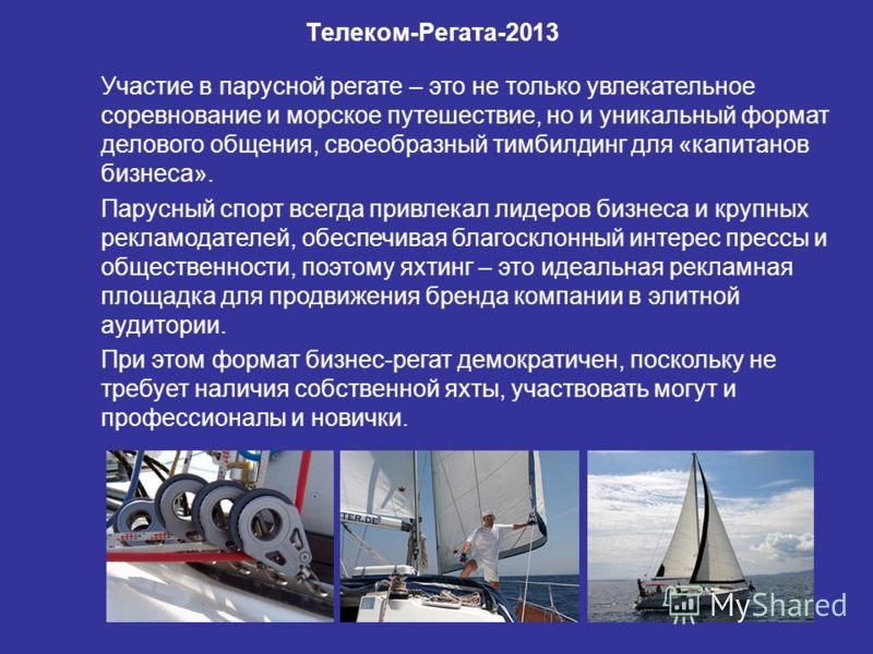 « Телеком-Регата-2013 » Участие в парусной регате – это не только увлекательное соревнование и морское путешествие, но и уникальный формат делового общения, своеобразный тимбилдинг для «капитанов бизнеса». Парусный спорт всегда привлекал лидеров бизн