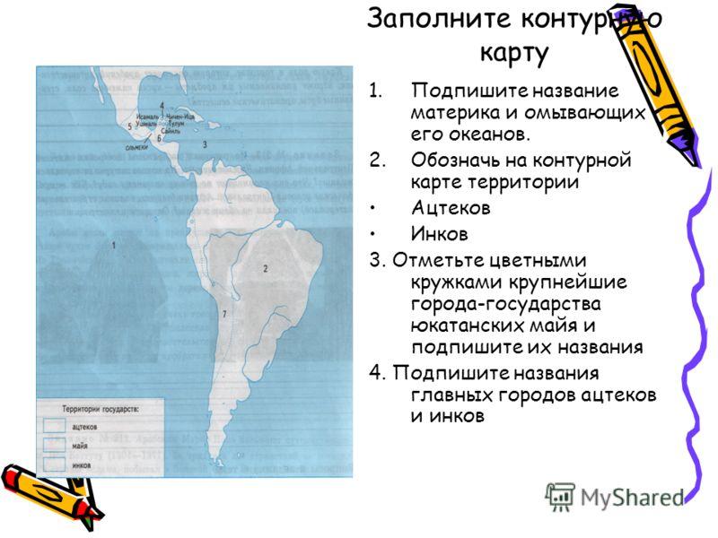 Заполните контурную карту 1.Подпишите название материка и омывающих его океанов. 2.Обозначь на контурной карте территории Ацтеков Инков 3. Отметьте цветными кружками крупнейшие города-государства юкатанских майя и подпишите их названия 4. Подпишите н