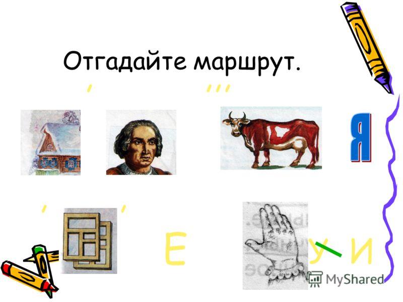 Отгадайте маршрут.,,,,,, Е У И