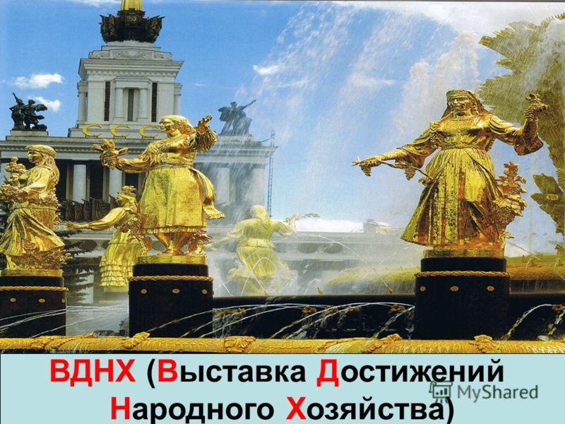 ВДНХ (Выставка Достижений Народного Хозяйства)