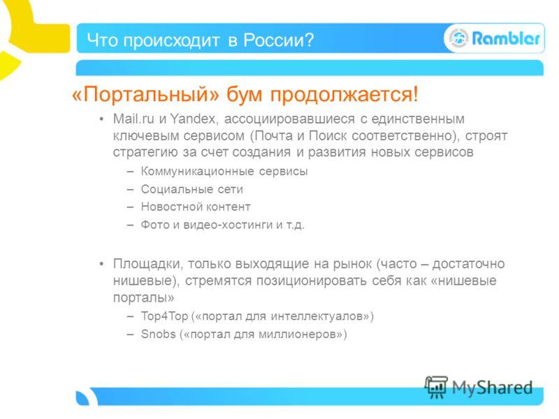 Что происходит в России? «Портальный» бум продолжается! Mail.ru и Yandex, ассоциировавшиеся с единственным ключевым сервисом (Почта и Поиск соответственно), строят стратегию за счет создания и развития новых сервисов –Коммуникационные сервисы –Социал