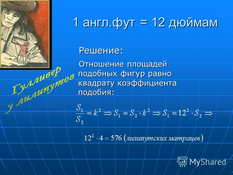 1 англ.фут = 12 дюймам Решение: Решение: Отношение площадей подобных фигур равно квадрату коэффициента подобия: Отношение площадей подобных фигур равно квадрату коэффициента подобия: