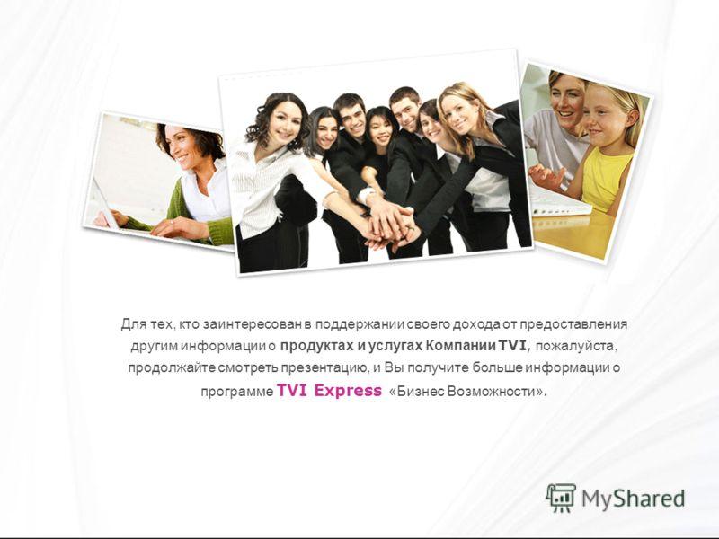 Для тех, кто заинтересован в поддержании своего дохода от предоставления другим информации о продуктах и услугах Компании TVI, пожалуйста, продолжайте смотреть презентацию, и Вы получите больше информации о программе TVI Express «Бизнес Возможности».