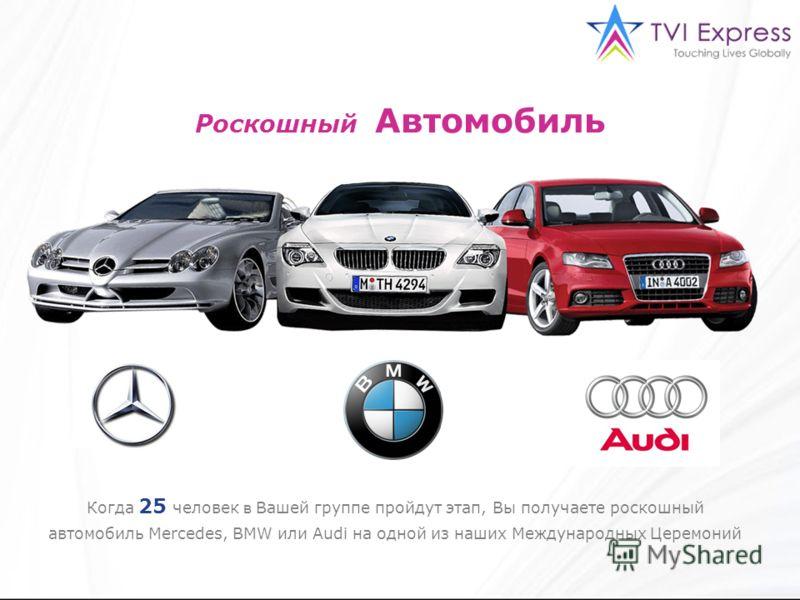 Роскошный Автомобиль Когда 25 человек в Вашей группе пройдут этап, Вы получаете роскошный автомобиль Mercedes, BMW или Audi на одной из наших Международных Церемоний