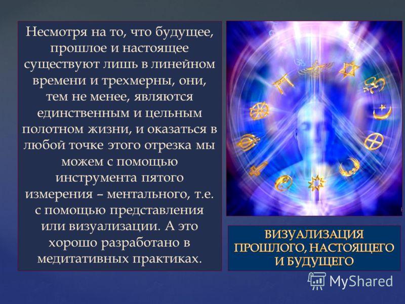 Несмотря на то, что будущее, прошлое и настоящее существуют лишь в линейном времени и трехмерны, они, тем не менее, являются единственным и цельным полотном жизни, и оказаться в любой точке этого отрезка мы можем с помощью инструмента пятого измерени