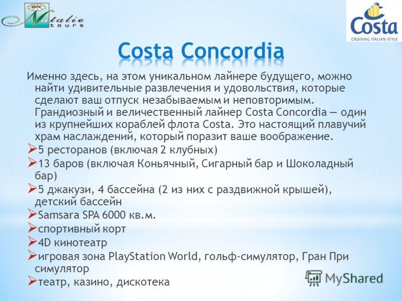 Именно здесь, на этом уникальном лайнере будущего, можно найти удивительные развлечения и удовольствия, которые сделают ваш отпуск незабываемым и неповторимым. Грандиозный и величественный лайнер Costa Concordia один из крупнейших кораблей флота Cost
