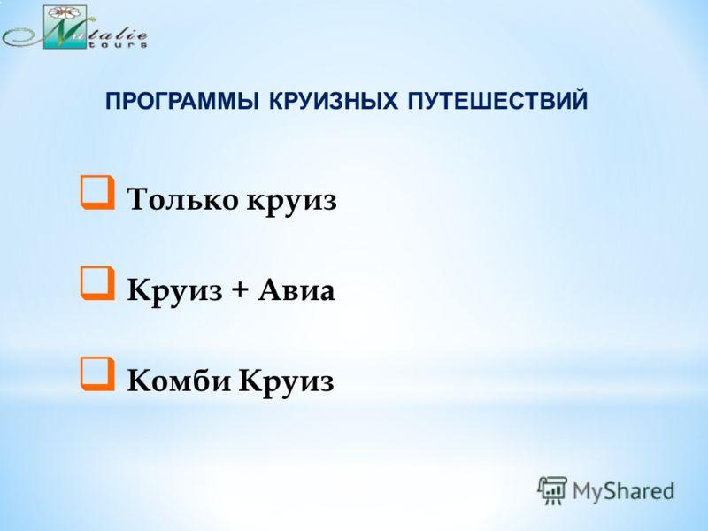 ПРОГРАММЫ КРУИЗНЫХ ПУТЕШЕСТВИЙ Только круиз Круиз + Авиа Комби Круиз
