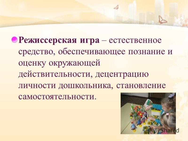 Режиссерская игра – естественное средство, обеспечивающее познание и оценку окружающей действительности, децентрацию личности дошкольника, становление самостоятельности.