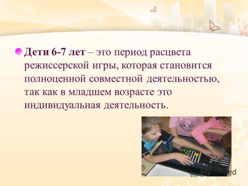 Дети 6-7 лет – это период расцвета режиссерской игры, которая становится полноценной совместной деятельностью, так как в младшем возрасте это индивидуальная деятельность.