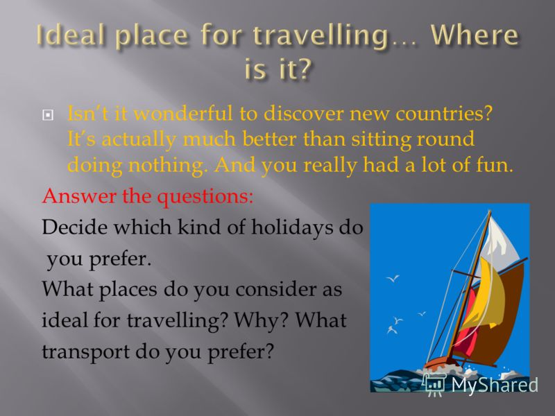 Isnt it wonderful to discover new countries? Its actually much better than sitting round doing nothing. And you really had a lot of fun. Answer the questions: Decide which kind of holidays do you prefer. What places do you consider as ideal for trave