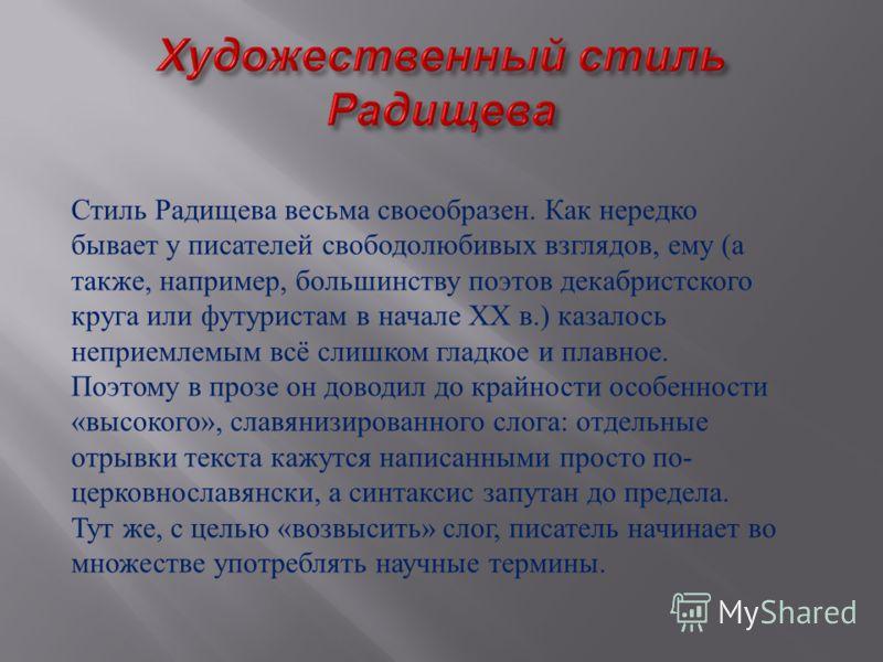 Стиль Радищева весьма своеобразен. Как нередко бывает у писателей свободолюбивых взглядов, ему (а также, например, большинству поэтов декабристского круга или футуристам в начале XX в.) казалось неприемлемым всё слишком гладкое и плавное. Поэтому в п