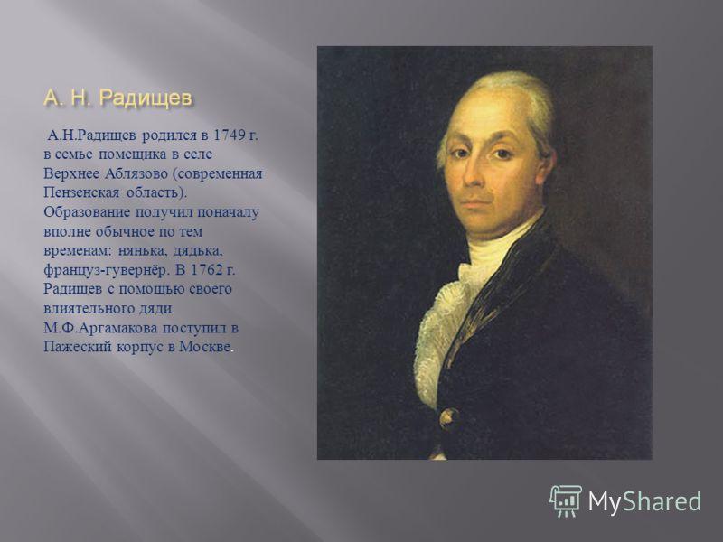 А. Н. Радищев родился в 1749 г. в семье помещика в селе Верхнее Аблязово ( современная Пензенская область ). Образование получил поначалу вполне обычное по тем временам : нянька, дядька, француз - гувернёр. В 1762 г. Радищев с помощью своего влиятель