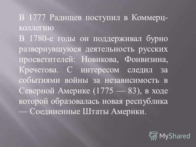 В 1777 Радищев поступил в Коммерц- коллегию В 1780-е годы он поддерживал бурно развернувшуюся деятельность русских просветителей: Новикова, Фонвизина, Кречетова. С интересом следил за событиями войны за независимость в Северной Америке (1775 83), в х