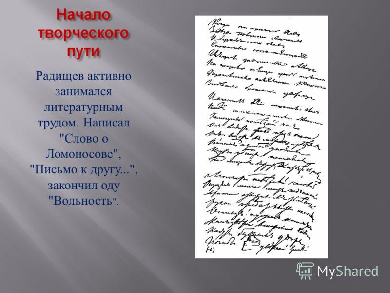 Радищев активно занимался литературным трудом. Написал  Слово о Ломоносове ,  Письмо к другу..., закончил оду  Вольность .