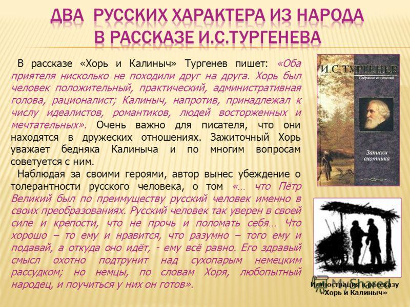 Иллюстрация к рассказу «Хорь и Калиныч» В рассказе «Хорь и Калиныч» Тургенев пишет: «Оба приятеля нисколько не походили друг на друга. Хорь был человек положительный, практический, административная голова, рационалист; Калиныч, напротив, принадлежал