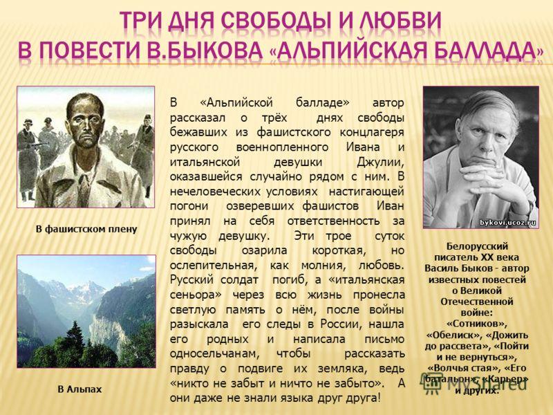 В фашистском плену Белорусский писатель XX века Василь Быков - автор известных повестей о Великой Отечественной войне: «Сотников», «Обелиск», «Дожить до рассвета», «Пойти и не вернуться», «Волчья стая», «Его батальон», «Карьер» и других. В «Альпийско