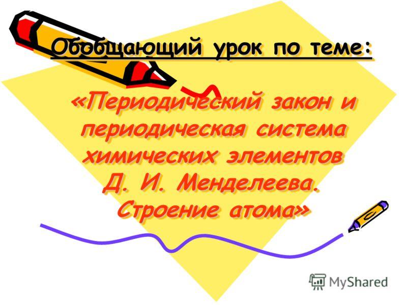 Обобщающий урок по теме: «Периодический закон и периодическая система химических элементов Д. И. Менделеева. Строение атома»