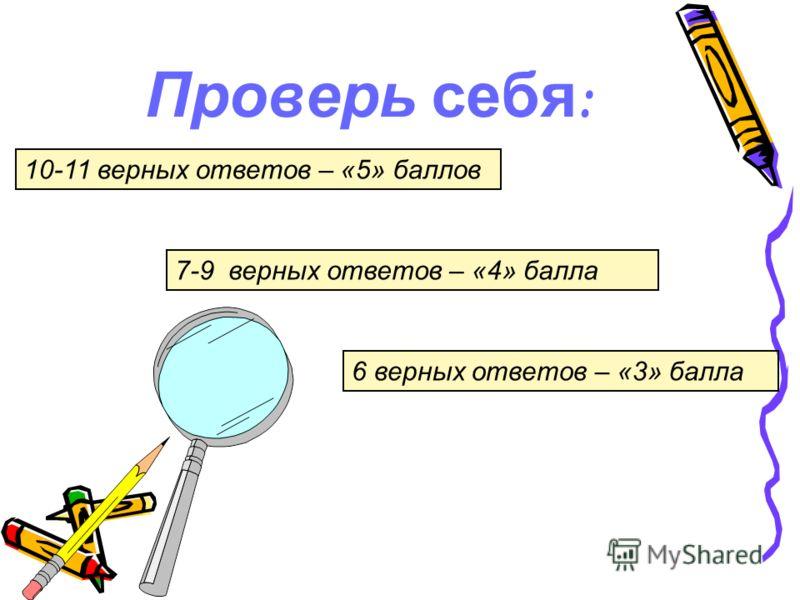 Проверь себя : 10-11 верных ответов – «5» баллов 7-9 верных ответов – «4» балла 6 верных ответов – «3» балла