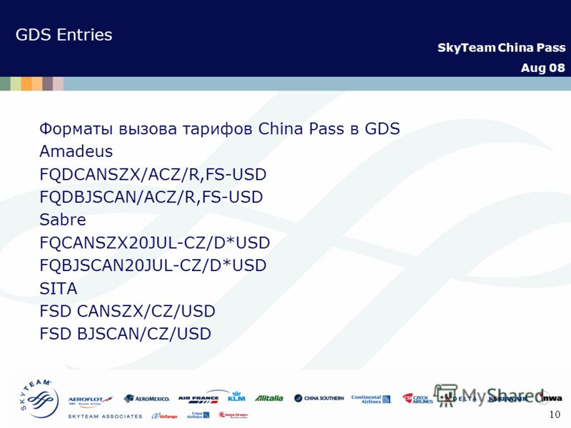 SkyTeam China Pass Aug 08 10 GDS Entries Форматы вызова тарифов China Pass в GDS Amadeus FQDCANSZX/ACZ/R,FS-USD FQDBJSCAN/ACZ/R,FS-USD Sabre FQCANSZX20JUL-CZ/D*USD FQBJSCAN20JUL-CZ/D*USD SITA FSD CANSZX/CZ/USD FSD BJSCAN/CZ/USD