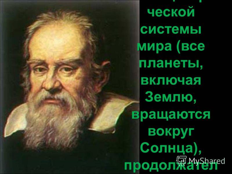 Галилей был сторонником гелиоцентри ческой системы мира (все планеты, включая Землю, вращаются вокруг Солнца), продолжател ь идей Николая Коперника