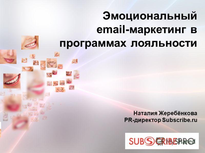 Эмоциональный email-маркетинг в программах лояльности Наталия Жеребёнкова PR-директор Subscribe.ru