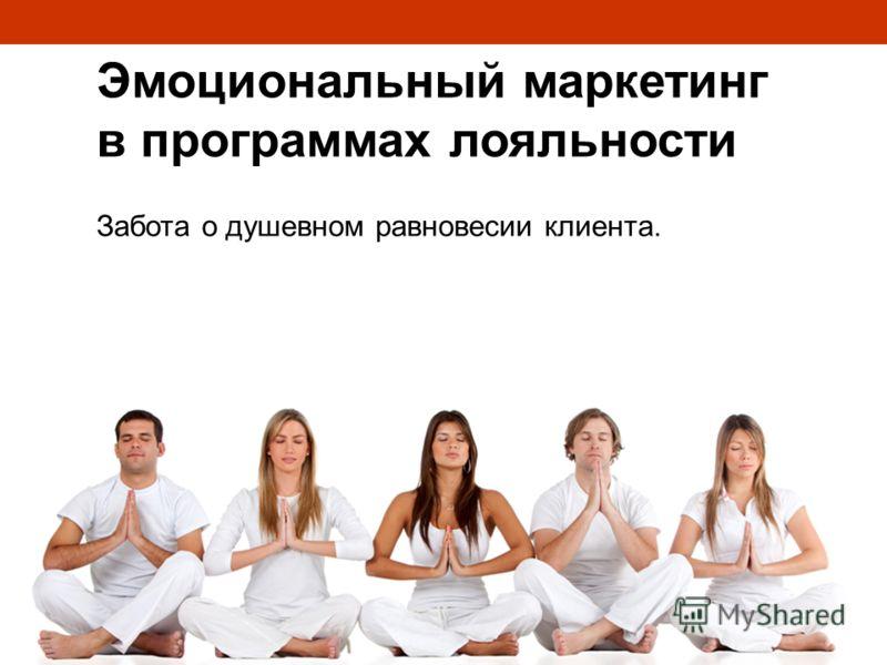 Эмоциональный маркетинг в программах лояльности Забота о душевном равновесии клиента.