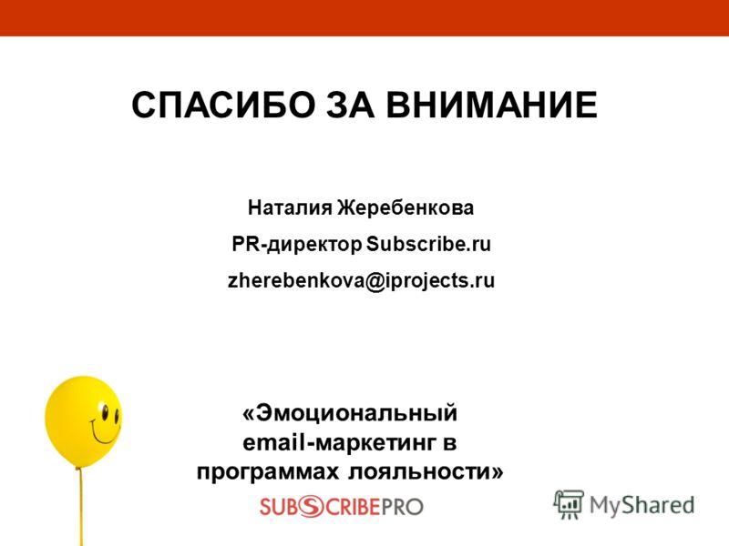 «Эмоциональный email-маркетинг в программах лояльности» СПАСИБО ЗА ВНИМАНИЕ Наталия Жеребенкова PR-директор Subscribe.ru zherebenkova@iprojects.ru