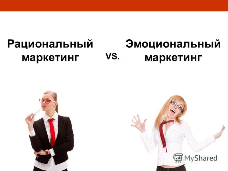 Рациональный маркетинг Эмоциональный маркетинг VS.