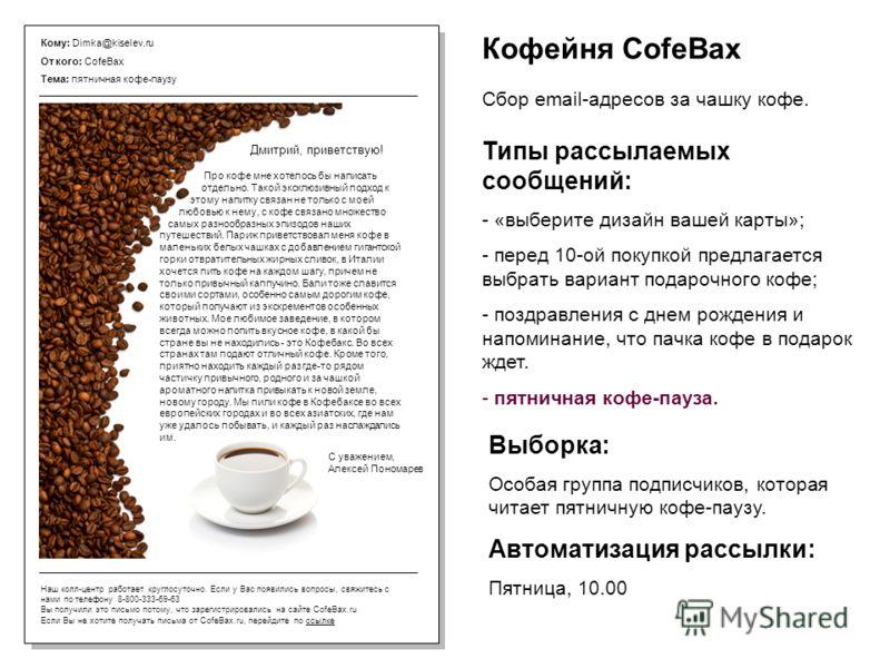 Кому: Dimka@kiselev.ru От кого: CofeBax Тема: пятничная кофе-паузу Наш колл-центр работает круглосуточно. Если у Вас появились вопросы, свяжитесь с нами по телефону 8-800-333-69-63 Вы получили это письмо потому, что зарегистрировались на сайте CofeBa
