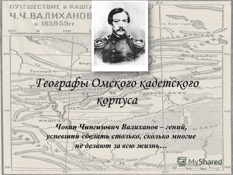 Географы Омского кадетского корпуса Чокан Чингизович Валиханов – гений, успевший сделать столько, сколько многие не делают за всю жизнь…
