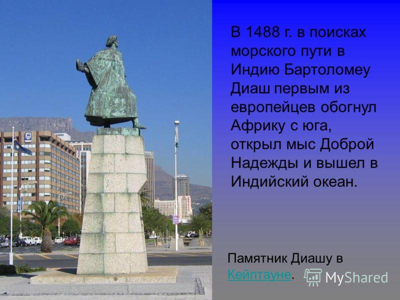 Памятник Диашу в Кейптауне. Кейптауне В 1488 г. в поисках морского пути в Индию Бартоломеу Диаш первым из европейцев обогнул Африку с юга, открыл мыс Доброй Надежды и вышел в Индийский океан.