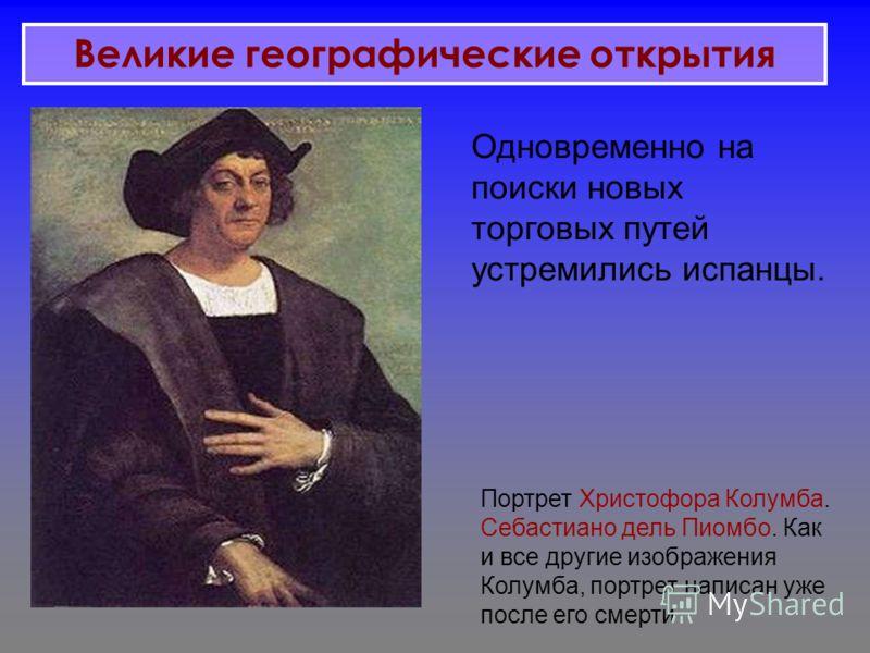 Портрет Христофора Колумба. Себастиано дель Пиомбо. Как и все другие изображения Колумба, портрет написан уже после его смерти Одновременно на поиски новых торговых путей устремились испанцы. Великие географические открытия