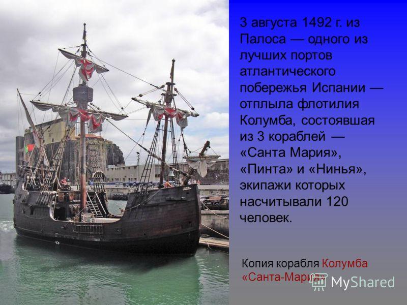 Копия корабля Колумба «Санта-Мария» 3 августа 1492 г. из Палоса одного из лучших портов атлантического побережья Испании отплыла флотилия Колумба, состоявшая из 3 кораблей «Санта Мария», «Пинта» и «Нинья», экипажи которых насчитывали 120 человек.