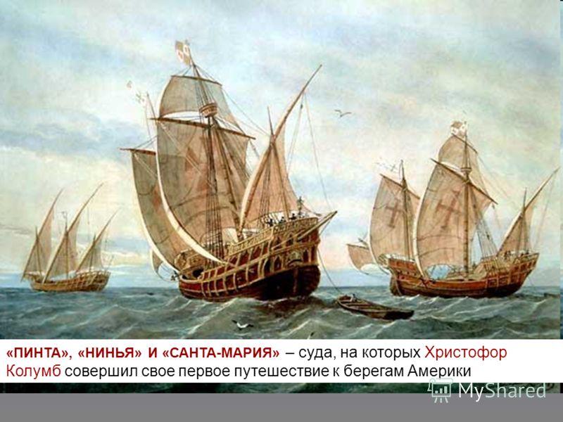 «ПИНТА», «НИНЬЯ» И «САНТА-МАРИЯ» – суда, на которых Христофор Колумб совершил свое первое путешествие к берегам Америки