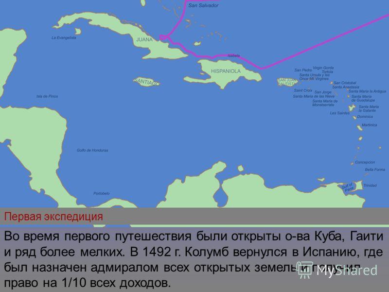 Первая экспедиция Во время первого путешествия были открыты о-ва Куба, Гаити и ряд более мелких. В 1492 г. Колумб вернулся в Испанию, где был назначен адмиралом всех открытых земель и получил право на 1/10 всех доходов.