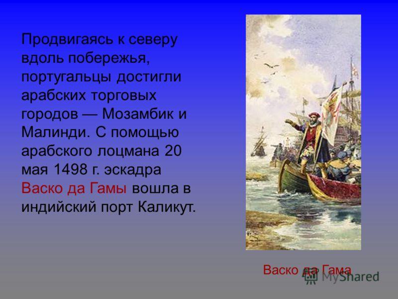 Васко да Гама Продвигаясь к северу вдоль побережья, португальцы достигли арабских торговых городов Мозамбик и Малинди. С помощью арабского лоцмана 20 мая 1498 г. эскадра Васко да Гамы вошла в индийский порт Каликут.