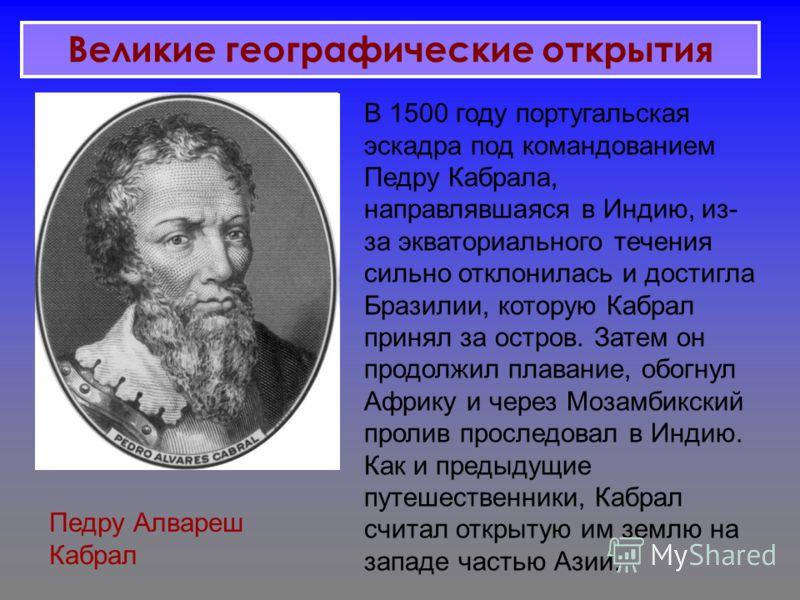 Педру Алвареш Кабрал В 1500 году португальская эскадра под командованием Педру Кабрала, направлявшаяся в Индию, из- за экваториального течения сильно отклонилась и достигла Бразилии, которую Кабрал принял за остров. Затем он продолжил плавание, обогн