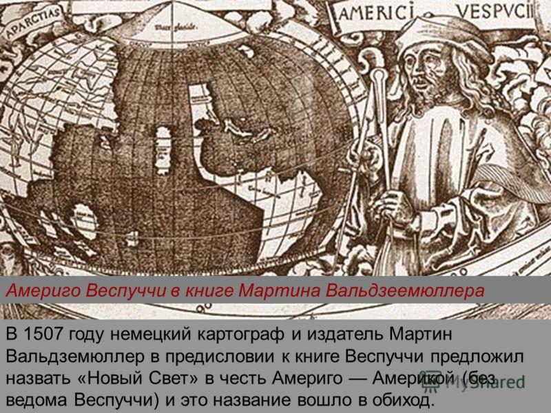 Америго Веспуччи в книге Мартина Вальдзеемюллера В 1507 году немецкий картограф и издатель Мартин Вальдземюллер в предисловии к книге Веспуччи предложил назвать «Новый Свет» в честь Америго Америкой (без ведома Веспуччи) и это название вошло в обиход